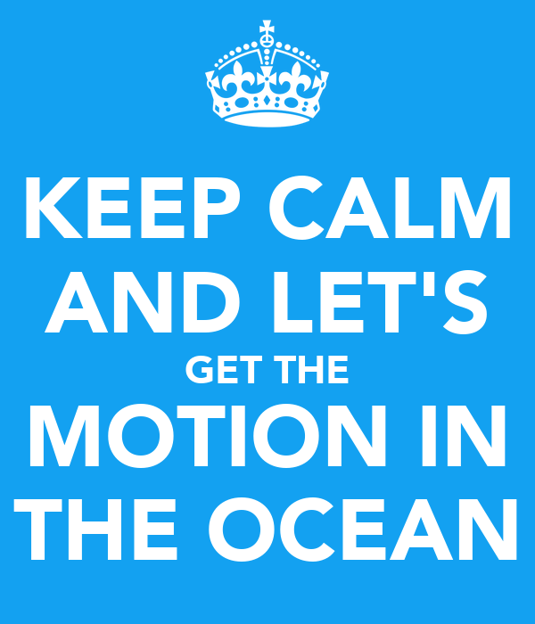 KEEP CALM AND LET'S GET THE MOTION IN THE OCEAN