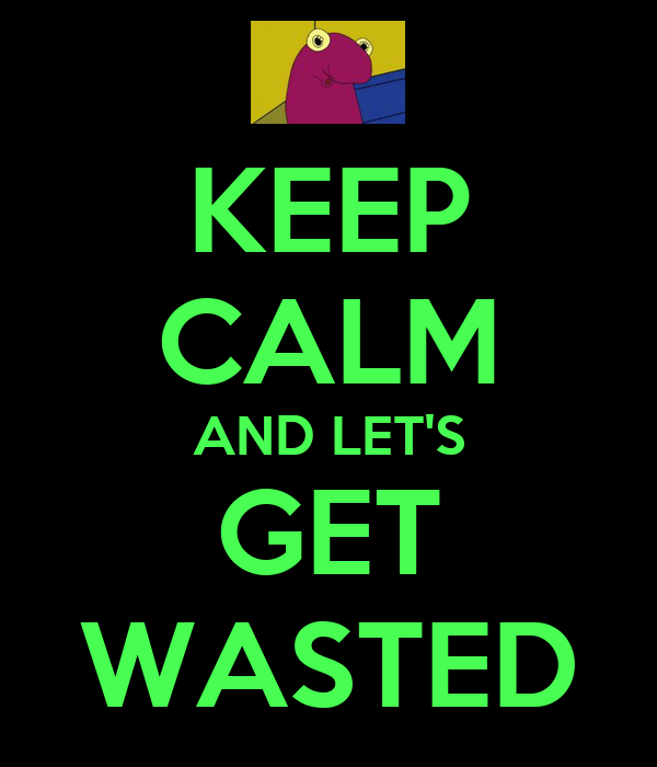 KEEP CALM AND LET'S GET WASTED