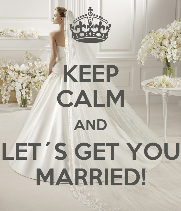 KEEP CALM AND LET´S GET YOU MARRIED!
