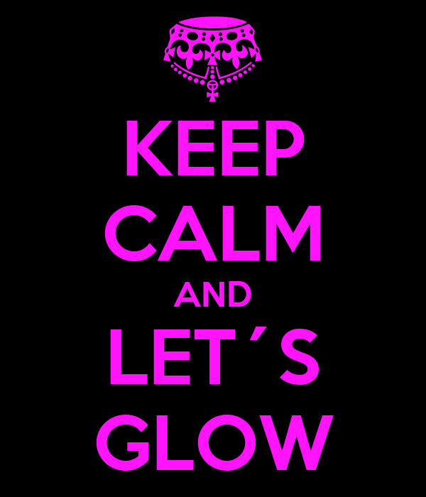 KEEP CALM AND LET´S GLOW