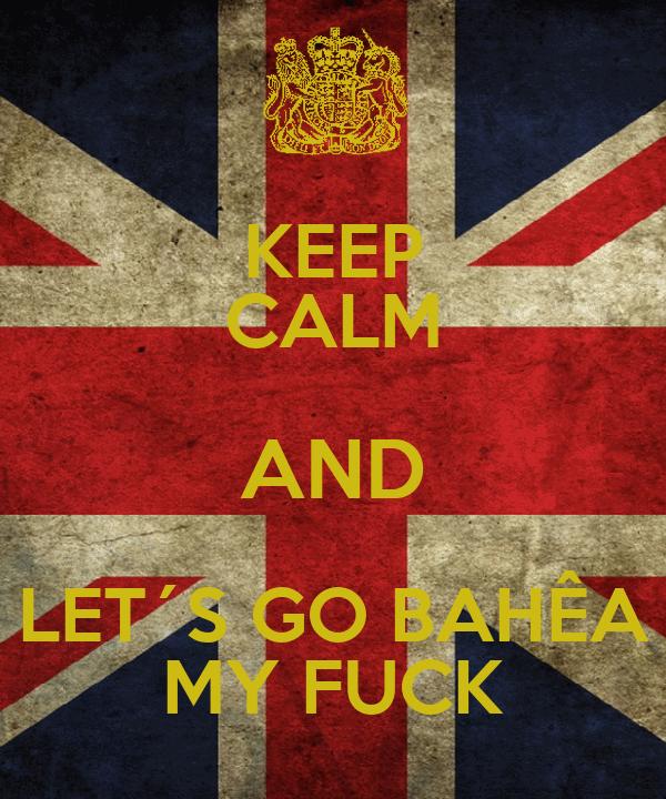 KEEP CALM AND LET´S GO BAHÊA MY FUCK
