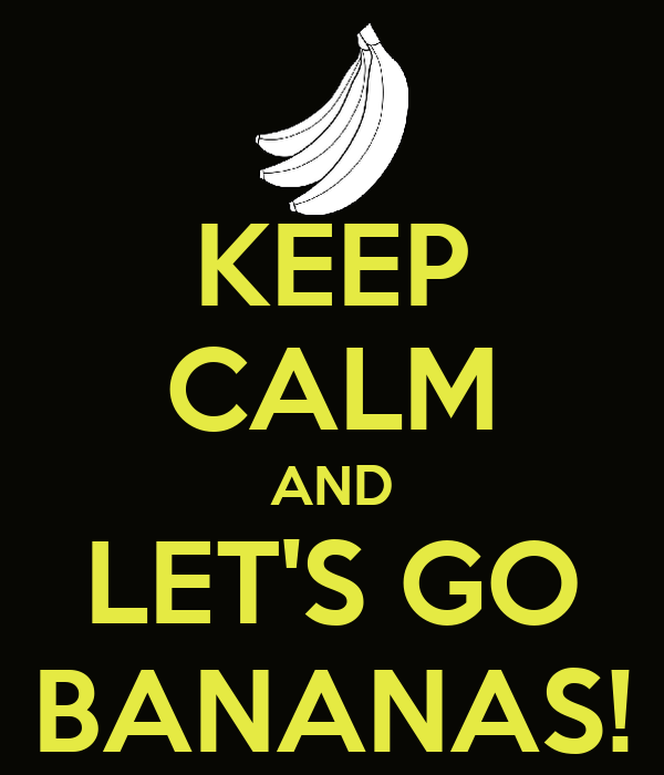 KEEP CALM AND LET'S GO BANANAS!