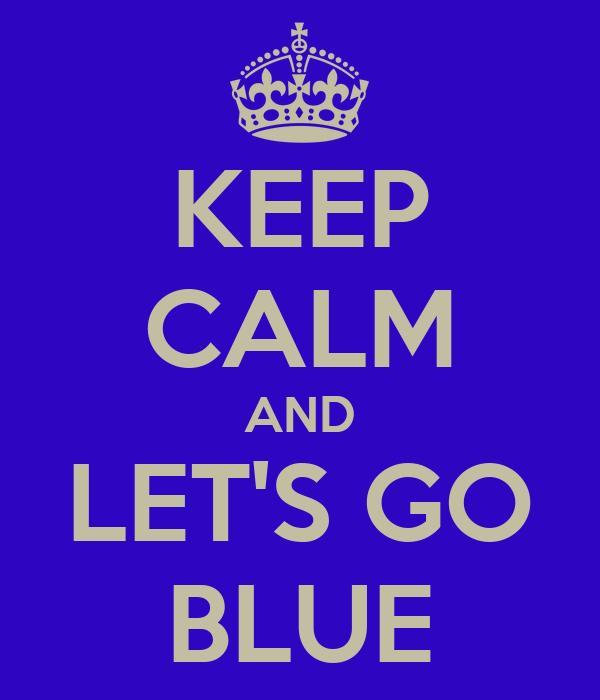 KEEP CALM AND LET'S GO BLUE