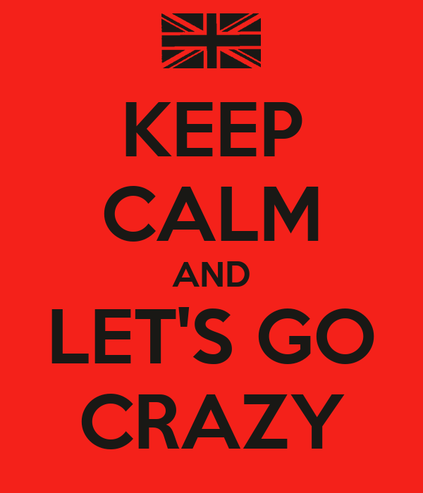 KEEP CALM AND LET'S GO CRAZY