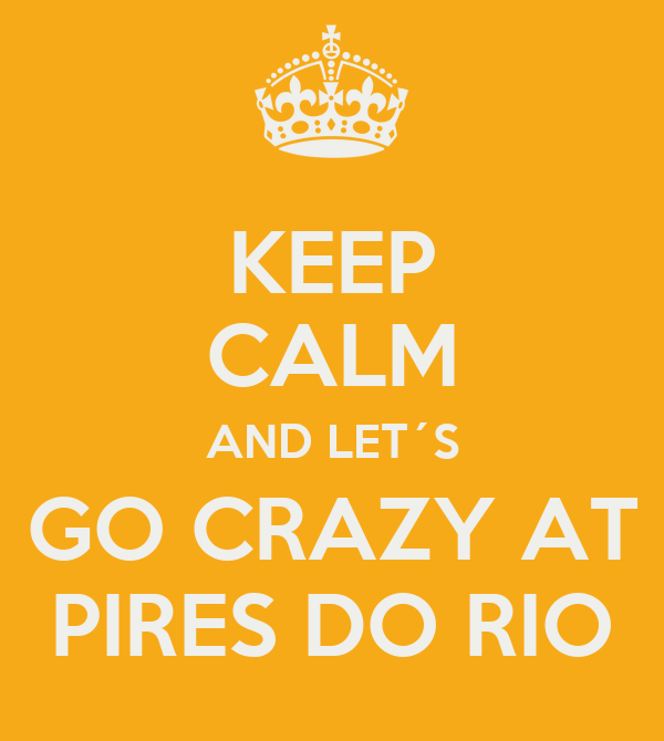 KEEP CALM AND LET´S GO CRAZY AT PIRES DO RIO