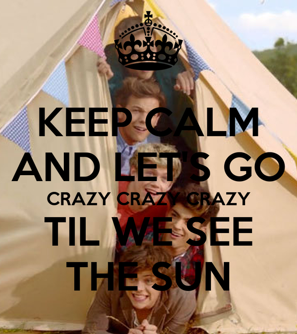 KEEP CALM AND LET'S GO CRAZY CRAZY CRAZY TIL WE SEE THE SUN