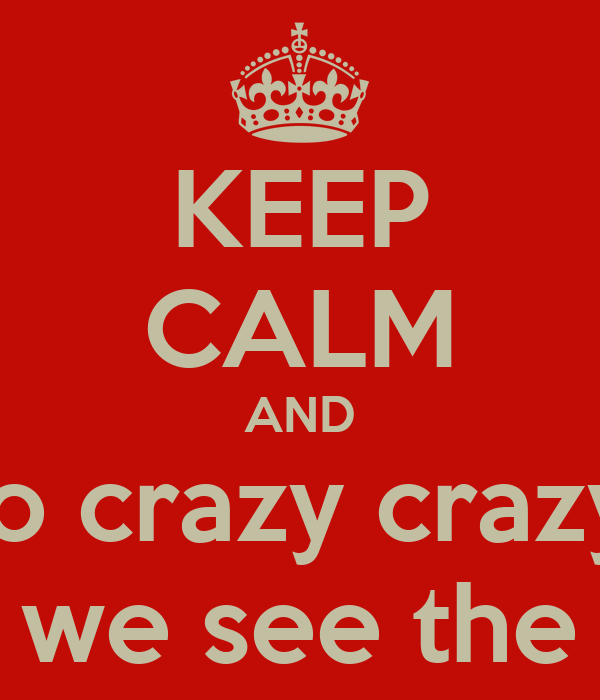 KEEP CALM AND Let's go crazy crazy crazy 'Till we see the sun