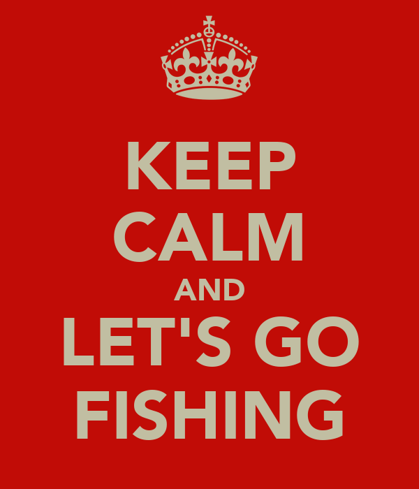 KEEP CALM AND LET'S GO FISHING