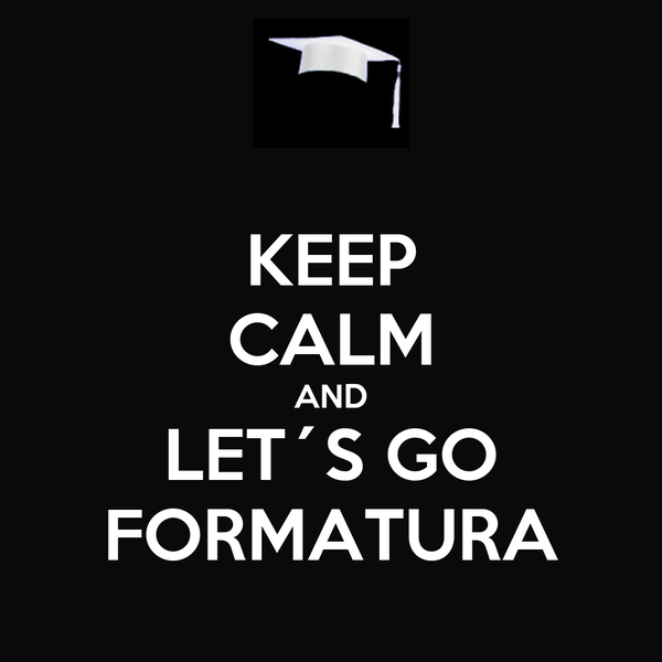 KEEP CALM AND LET´S GO FORMATURA