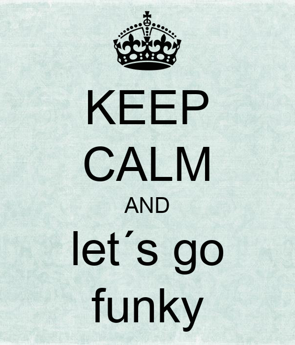 KEEP CALM AND let´s go funky