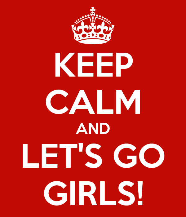 KEEP CALM AND LET'S GO GIRLS!
