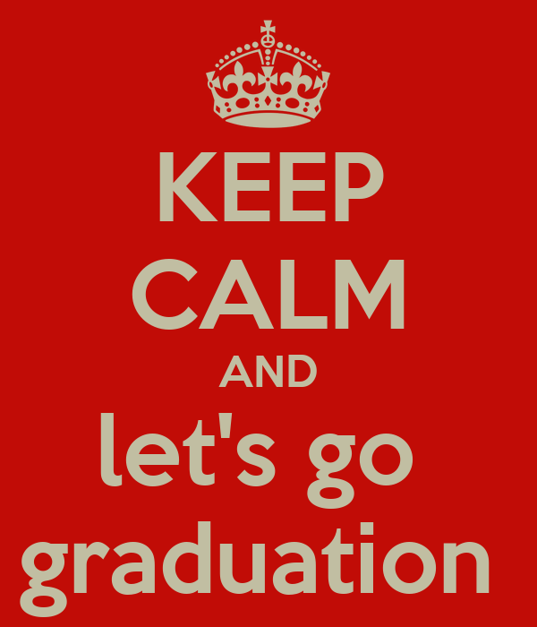 KEEP CALM AND let's go  graduation