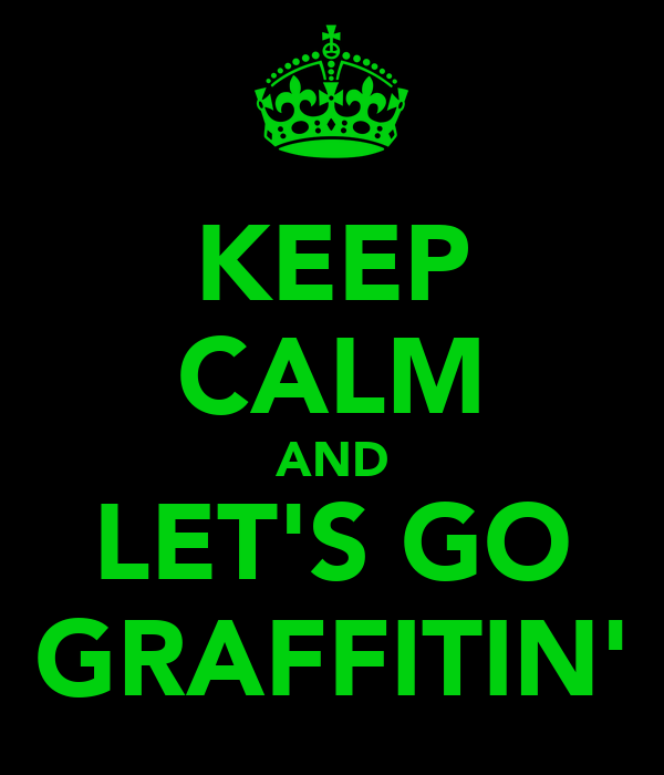 KEEP CALM AND LET'S GO GRAFFITIN'