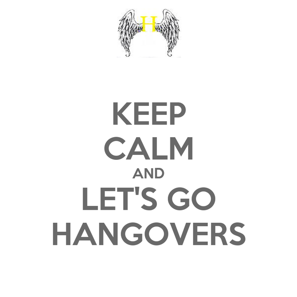 KEEP CALM AND LET'S GO HANGOVERS