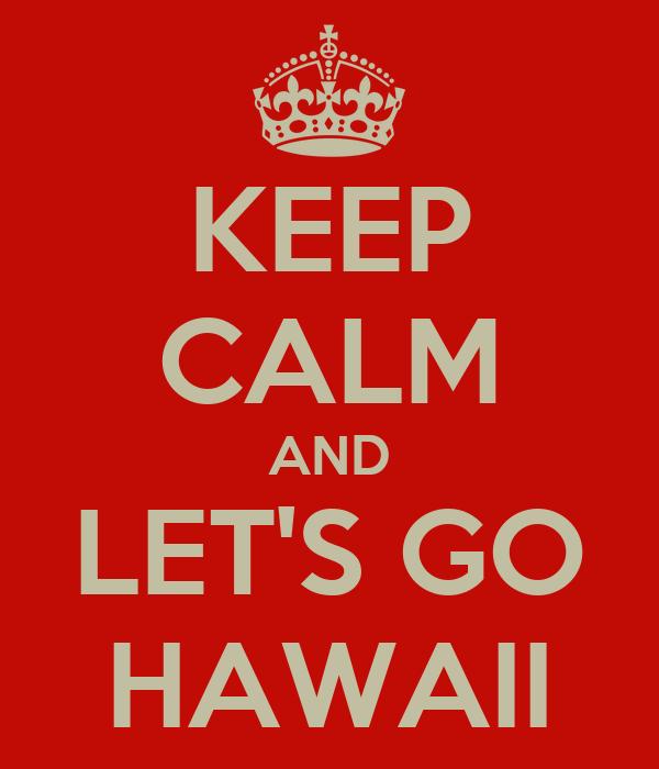 KEEP CALM AND LET'S GO HAWAII