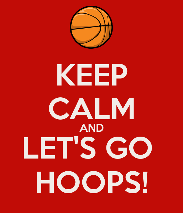 KEEP CALM AND LET'S GO  HOOPS!