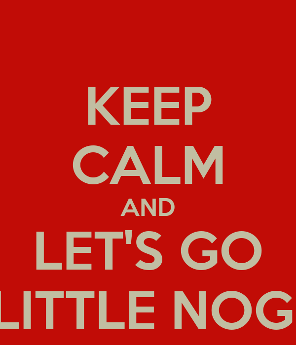 KEEP CALM AND LET'S GO LITTLE NOG!