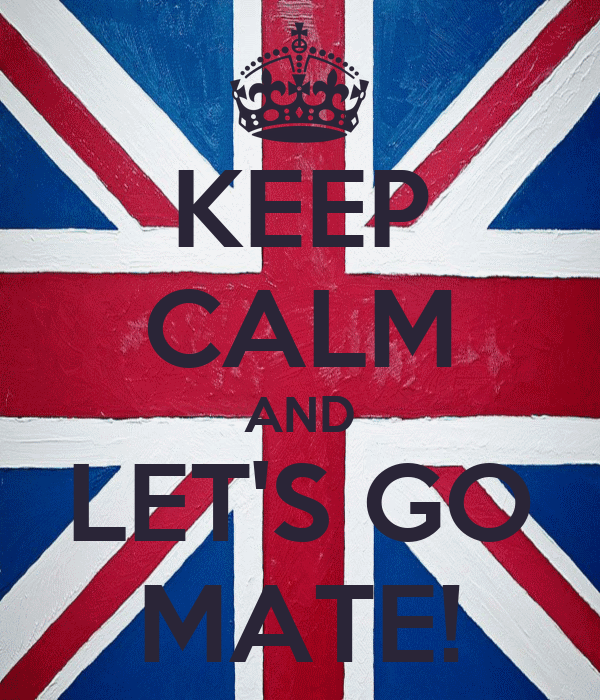 KEEP CALM AND LET'S GO MATE!