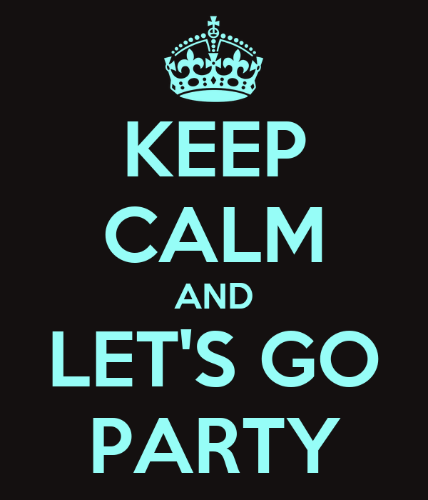 KEEP CALM AND LET'S GO PARTY