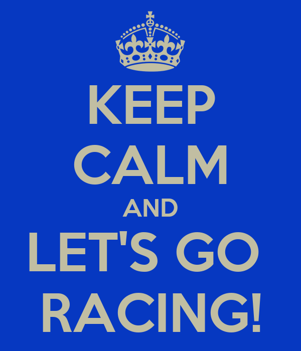 KEEP CALM AND LET'S GO  RACING!
