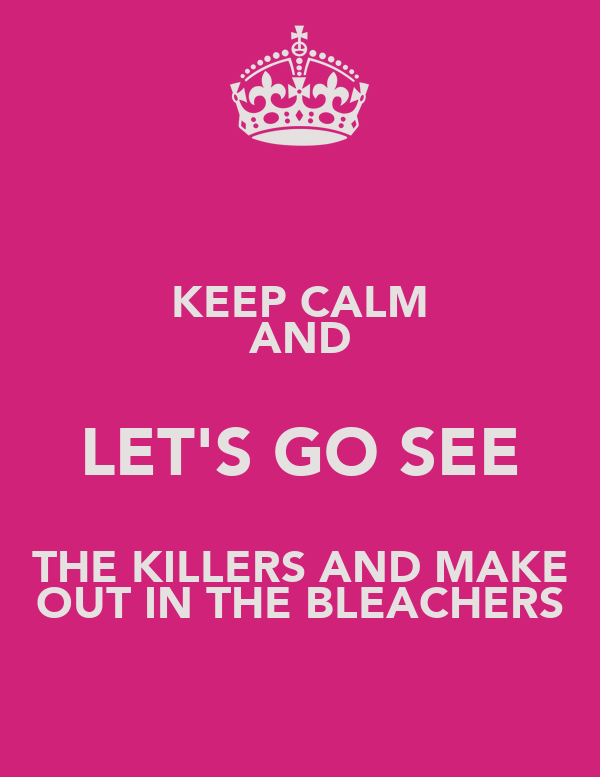 KEEP CALM AND LET'S GO SEE THE KILLERS AND MAKE OUT IN THE BLEACHERS