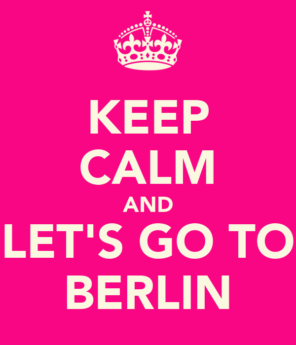KEEP CALM AND LET'S GO TO BERLIN