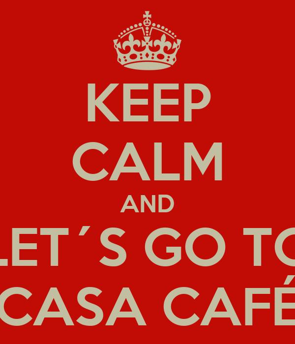KEEP CALM AND LET´S GO TO CASA CAFÉ