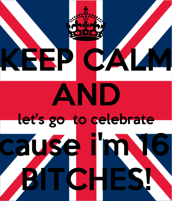 KEEP CALM AND let's go  to celebrate 'cause i'm 16  BITCHES!