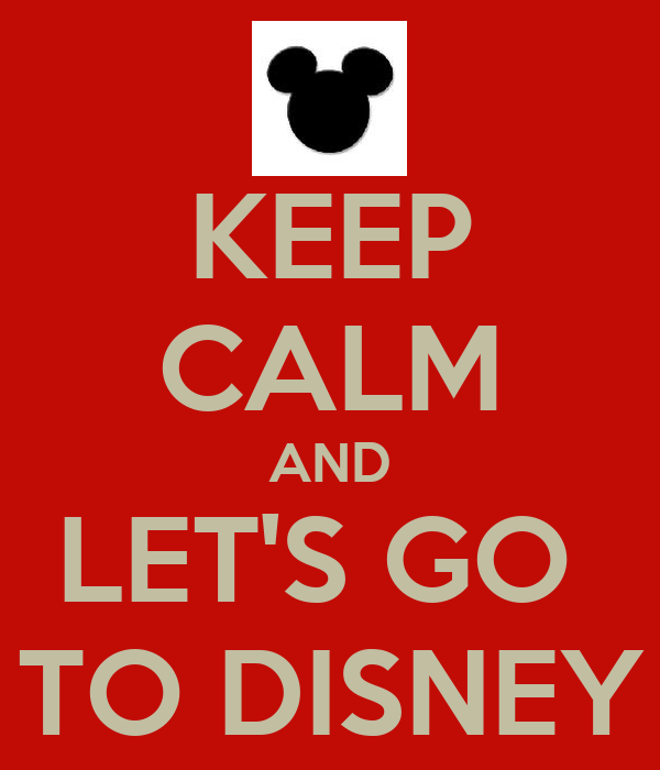 KEEP CALM AND LET'S GO  TO DISNEY