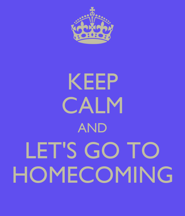 KEEP CALM AND LET'S GO TO HOMECOMING