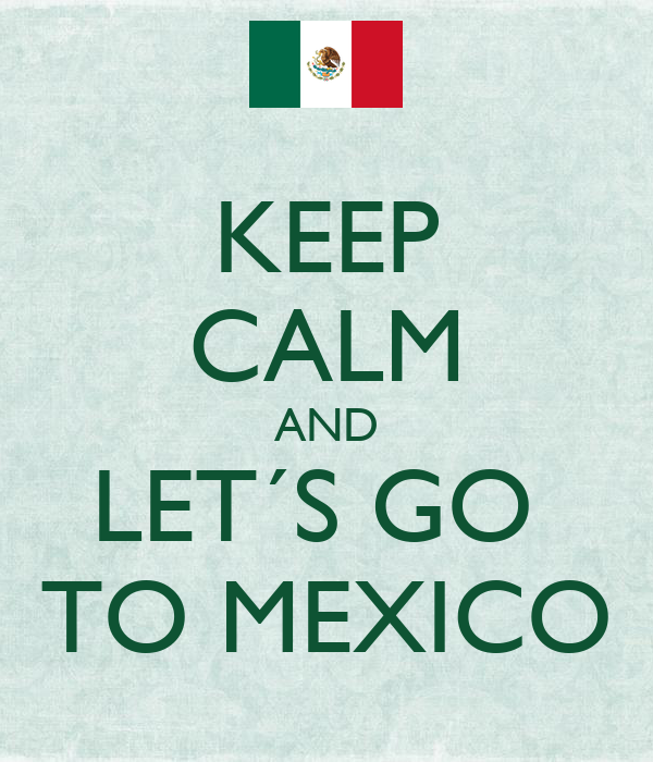 KEEP CALM AND LET´S GO  TO MEXICO
