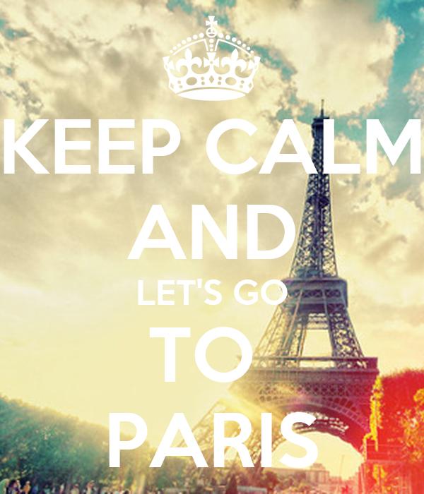 KEEP CALM AND LET'S GO TO  PARIS