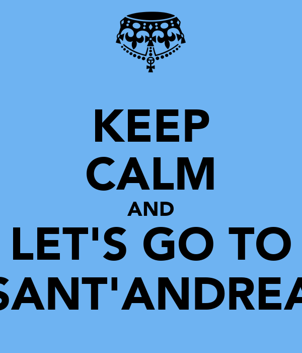 KEEP CALM AND LET'S GO TO SANT'ANDREA