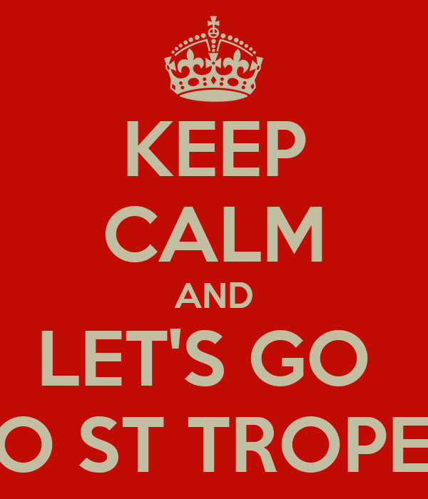 KEEP CALM AND LET'S GO  TO ST TROPEZ