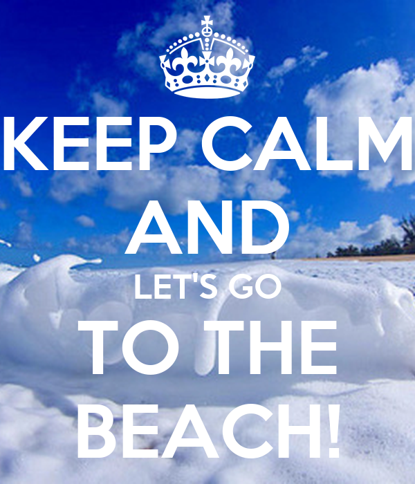 KEEP CALM AND LET'S GO TO THE BEACH!