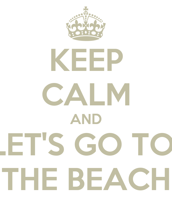 KEEP CALM AND LET'S GO TO  THE BEACH