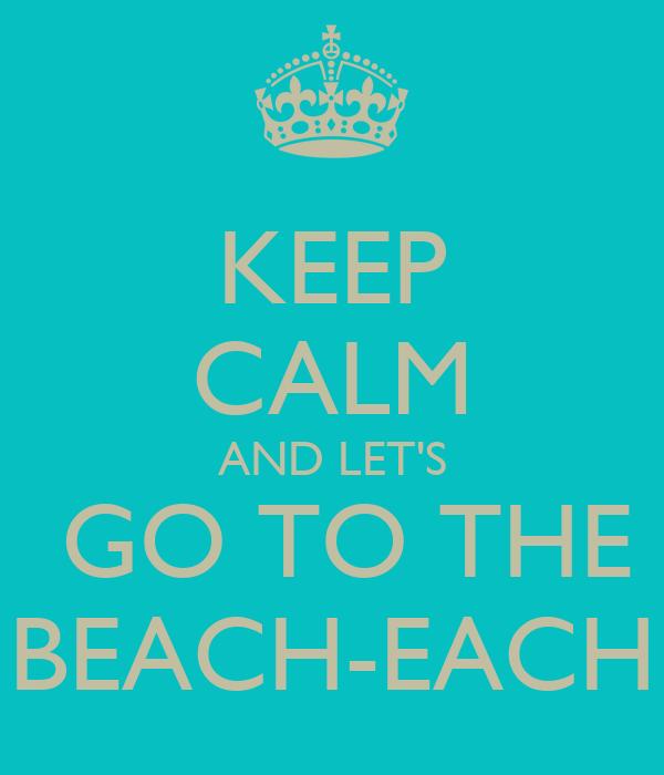 KEEP CALM AND LET'S  GO TO THE BEACH-EACH