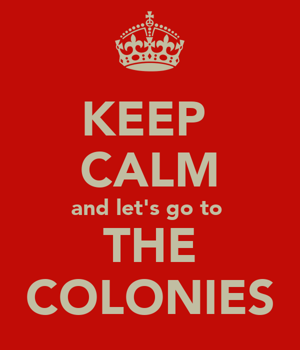 KEEP  CALM and let's go to  THE COLONIES