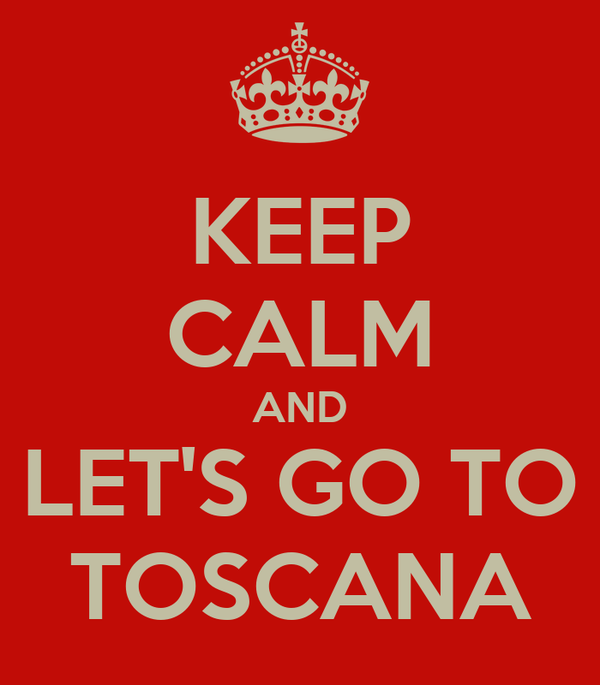 KEEP CALM AND LET'S GO TO TOSCANA