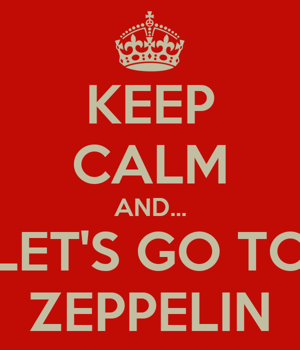KEEP CALM AND... LET'S GO TO ZEPPELIN