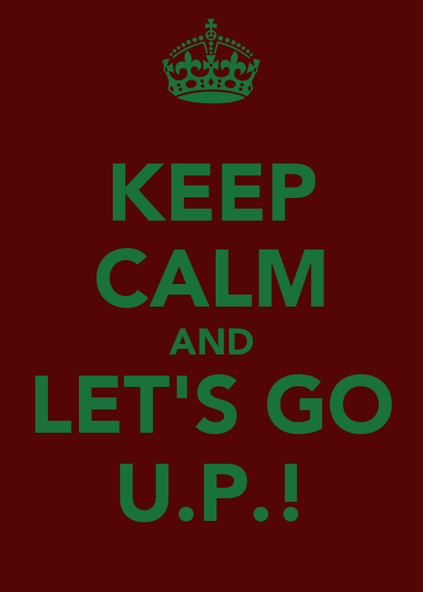 KEEP CALM AND LET'S GO U.P.!