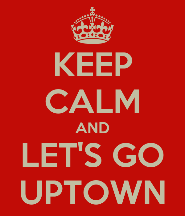 KEEP CALM AND LET'S GO UPTOWN