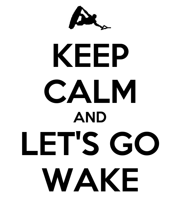 KEEP CALM AND LET'S GO WAKE