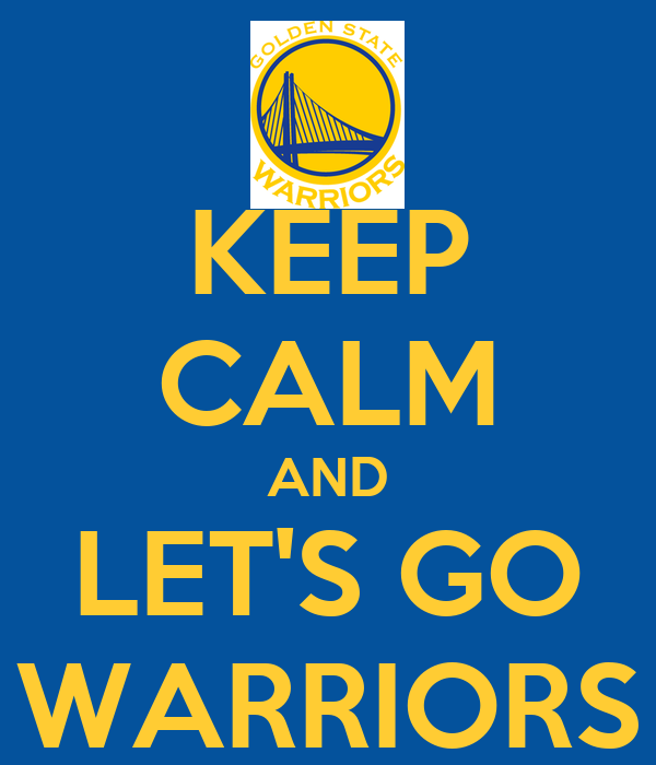 KEEP CALM AND LET'S GO WARRIORS