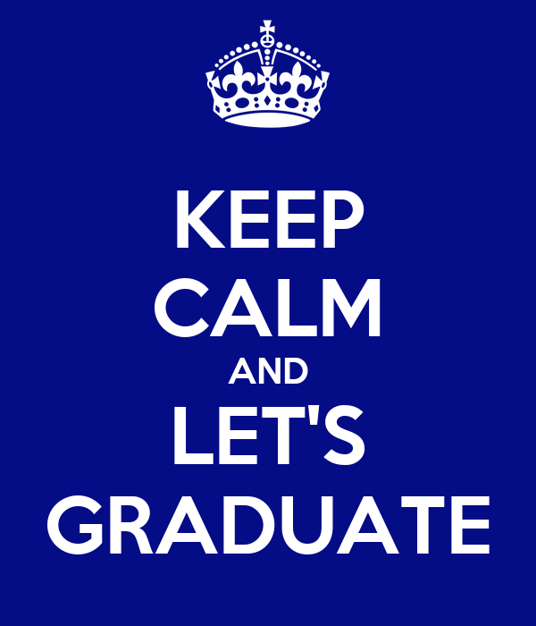 KEEP CALM AND LET'S GRADUATE