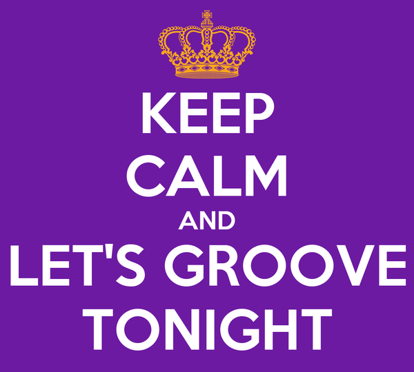 KEEP CALM AND LET'S GROOVE TONIGHT