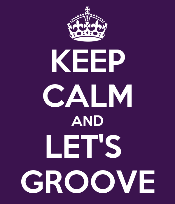 KEEP CALM AND LET'S  GROOVE