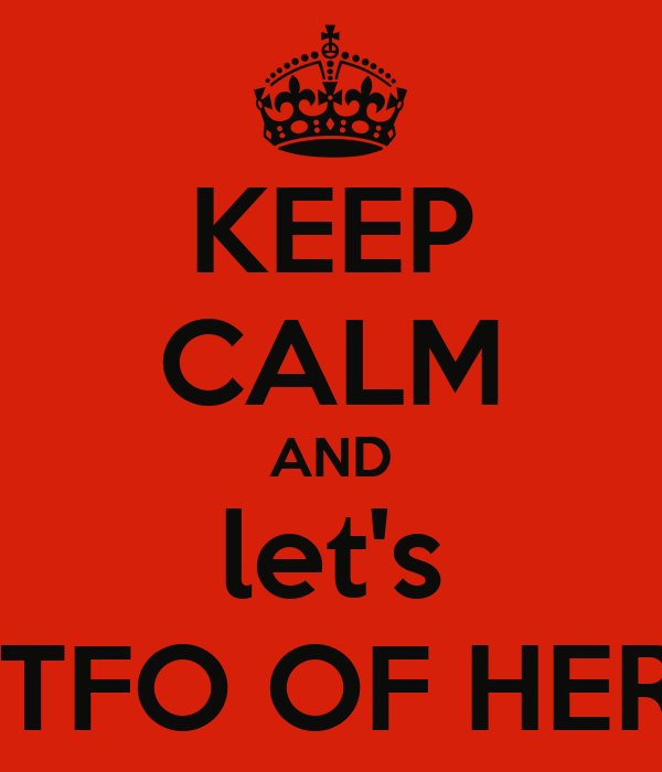 KEEP CALM AND let's GTFO OF HERE