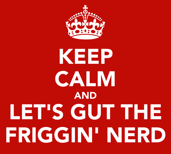 KEEP CALM AND LET'S GUT THE FRIGGIN' NERD