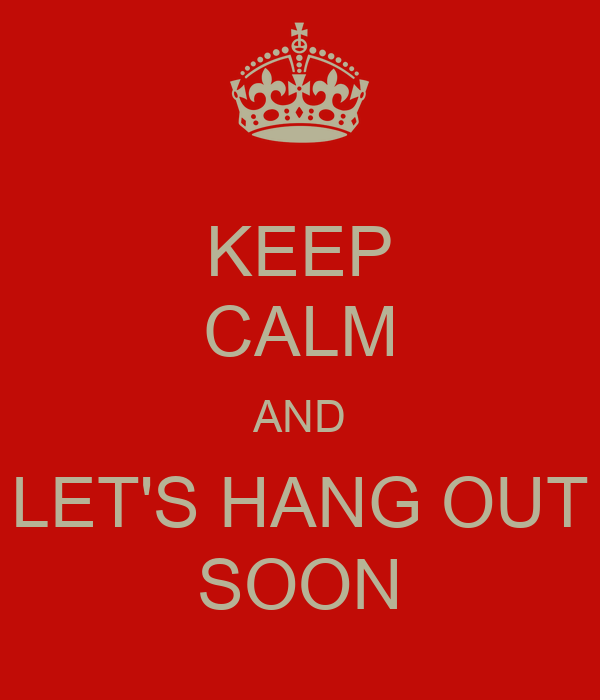 KEEP CALM AND LET'S HANG OUT SOON